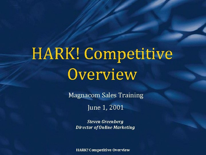 HARK! Competitive Overview Magnacom Sales Training June 1, 2001 Steven Greenberg Director of Online