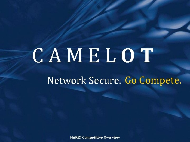 CAMELOT Network Secure. Go Compete. HARK! Competitive Overview