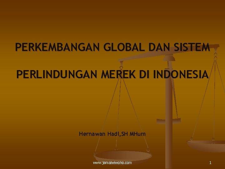 PERKEMBANGAN GLOBAL DAN SISTEM PERLINDUNGAN MEREK DI INDONESIA Hernawan Hadi, SH MHum www. jamalwiwoho.