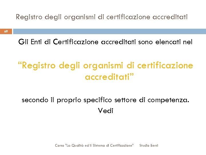 Registro degli organismi di certificazione accreditati 69 Gli Enti di Certificazione accreditati sono elencati