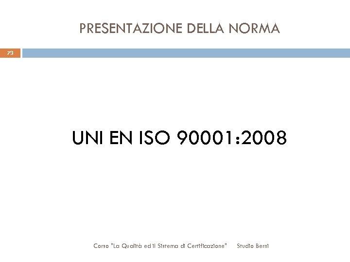 PRESENTAZIONE DELLA NORMA 73 UNI EN ISO 90001: 2008 Corso
