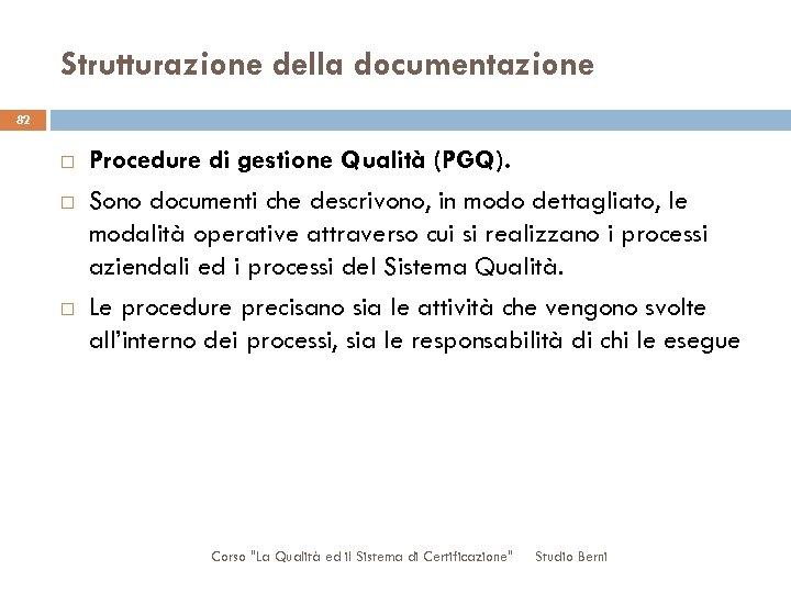Strutturazione della documentazione 82 Procedure di gestione Qualità (PGQ). Sono documenti che descrivono, in