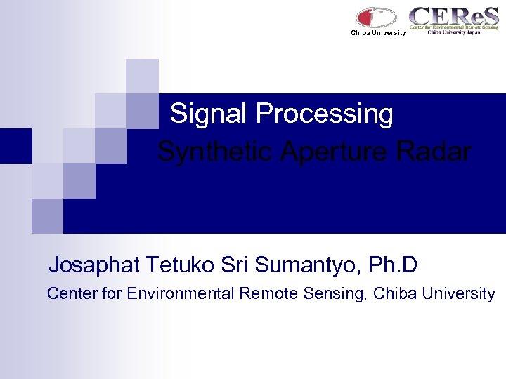 Chiba University Signal Processing Synthetic Aperture Radar Josaphat Tetuko Sri Sumantyo, Ph. D Center