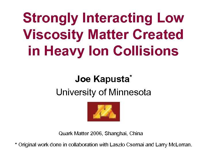 Strongly Interacting Low Viscosity Matter Created in Heavy Ion Collisions Joe Kapusta* University of
