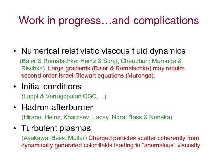 Work in progress…and complications • Numerical relativistic viscous fluid dynamics (Baier & Romatschke; Heinz