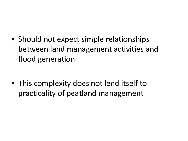 • Should not expect simple relationships between land management activities and flood generation