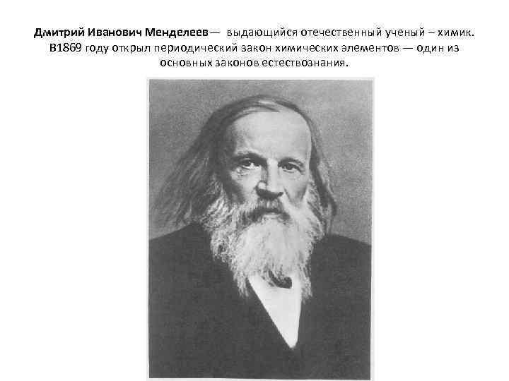 Дмитрий Иванович Менделеев— выдающийся отечественный ученый – химик. В 1869 году открыл периодический закон