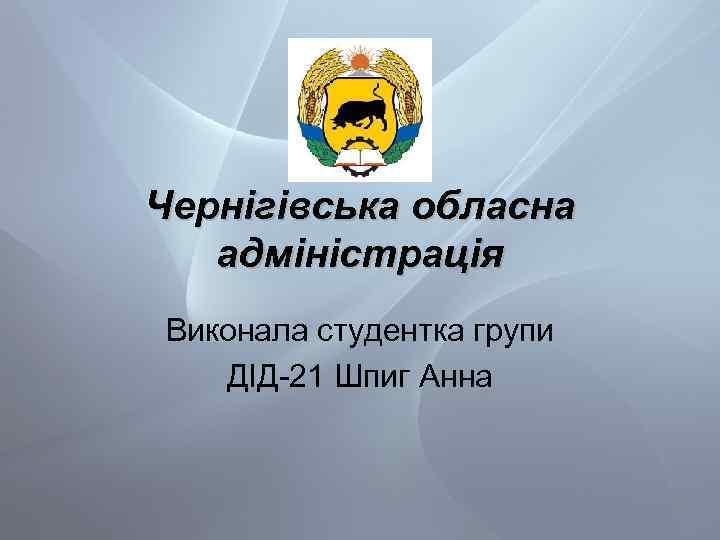 Чернігівська обласна адміністрація Виконала студентка групи ДІД-21 Шпиг Анна