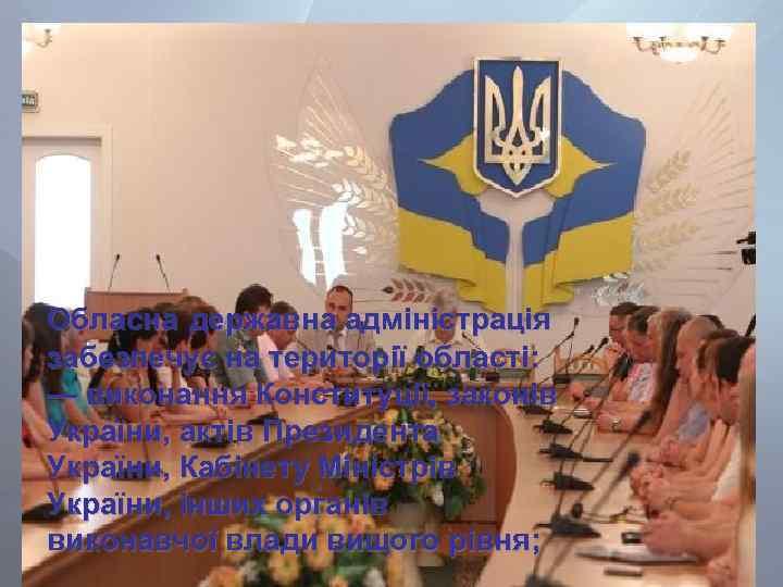 Обласна державна адміністрація забезпечує на території області: — виконання Конституції, законів України, актів Президента
