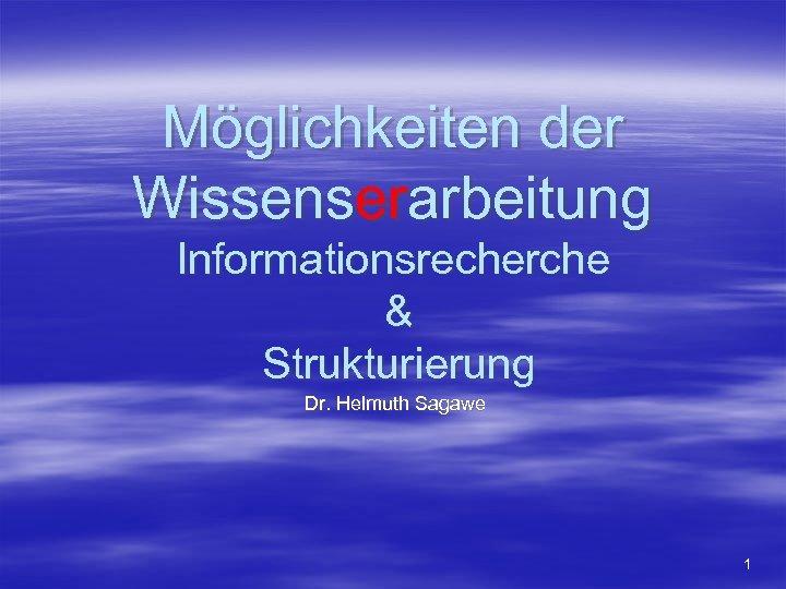 Möglichkeiten der Wissenserarbeitung Informationsrecherche & Strukturierung Dr. Helmuth Sagawe 1