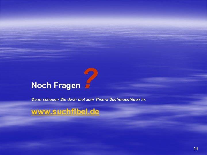 Noch Fragen ? Dann schauen Sie doch mal zum Thema Suchmaschinen in: www. suchfibel.