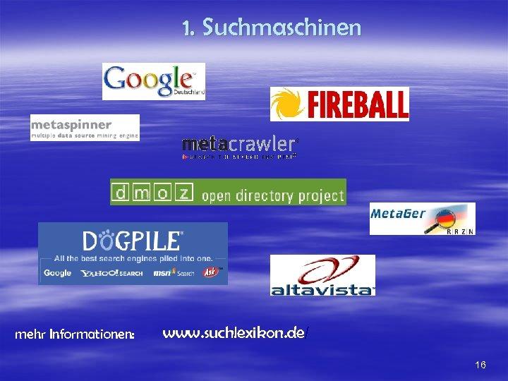 1. Suchmaschinen mehr Informationen: www. suchlexikon. de/ 16