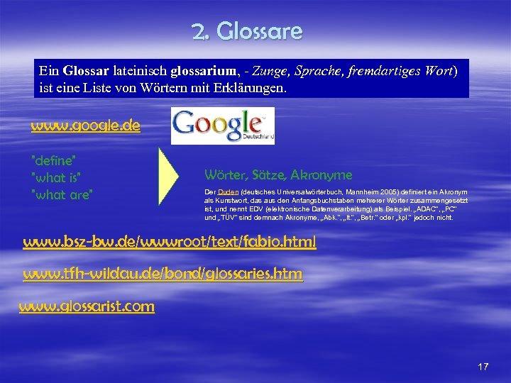 2. Glossare Ein Glossar lateinisch glossarium, - Zunge, Sprache, fremdartiges Wort) ist eine Liste
