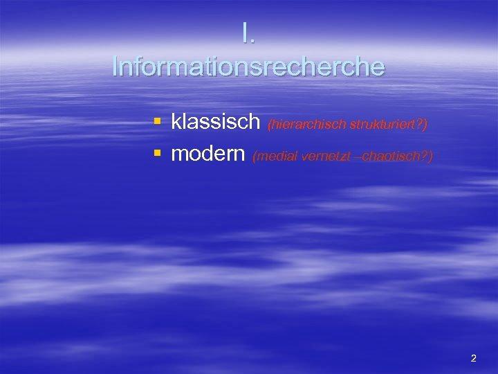 I. Informationsrecherche § klassisch (hierarchisch strukturiert? ) § modern (medial vernetzt –chaotisch? ) 2