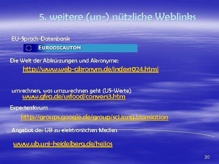 5. weitere (un-) nützliche Weblinks EU-Sprach-Datenbank Die Welt der Abkürzungen und Akronyme: http: //www.