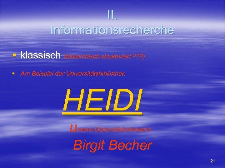 II. Informationsrecherche § klassisch (hierarchisch strukturiert ? ? ? ) § Am Beispiel der