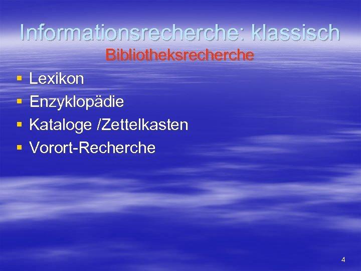 Informationsrecherche: klassisch Bibliotheksrecherche § § Lexikon Enzyklopädie Kataloge /Zettelkasten Vorort-Recherche 4