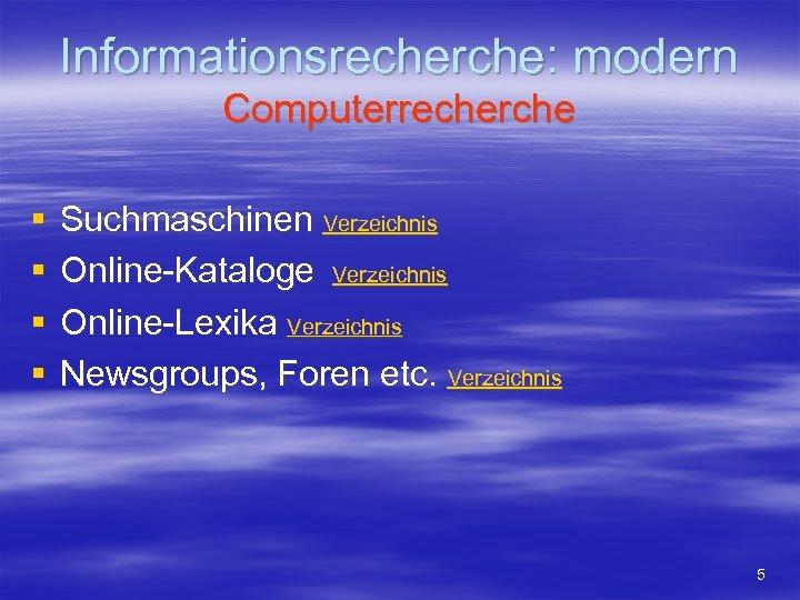 Informationsrecherche: modern Computerrecherche § § Suchmaschinen Verzeichnis Online-Kataloge Verzeichnis Online-Lexika Verzeichnis Newsgroups, Foren etc.