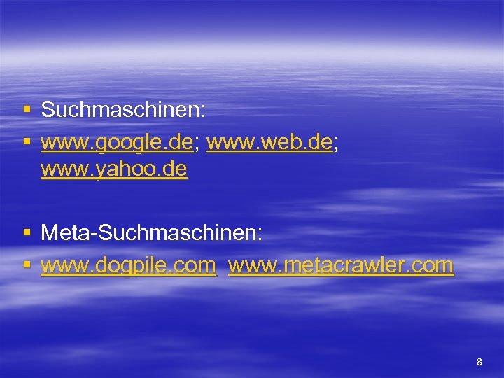 § Suchmaschinen: § www. google. de; www. web. de; www. yahoo. de § Meta-Suchmaschinen: