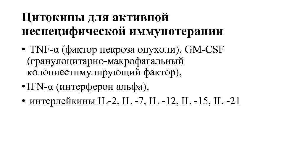 Цитокины для активной неспецифической иммунотерапии • TNF-α (фактор некроза опухоли), GM-CSF (гранулоцитарно-макрофагальный колониестимулирующий фактор),