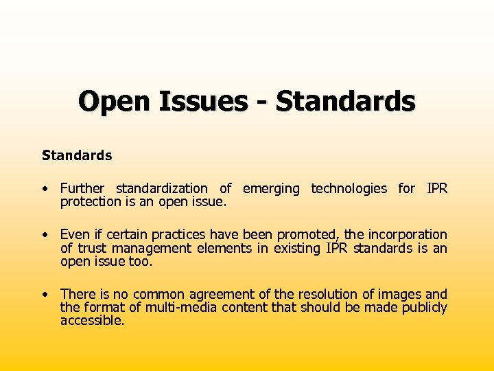 Open Issues - Standards • Further standardization of emerging technologies for IPR protection is
