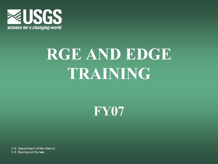 RGE AND EDGE TRAINING FY 07 U. S. Department of the Interior U. S.