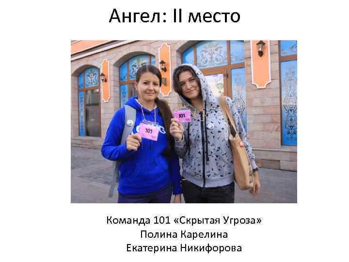 Ангел: II место Команда 101 «Скрытая Угроза» Полина Карелина Екатерина Никифорова