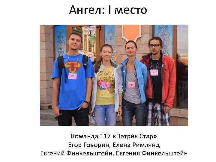 Ангел: I место Команда 117 «Патрик Стар» Егор Говорин, Елена Римлянд Евгений Финкельштейн, Евгения