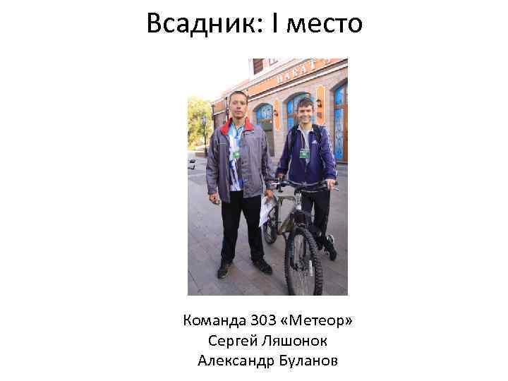 Всадник: I место Команда 303 «Метеор» Сергей Ляшонок Александр Буланов