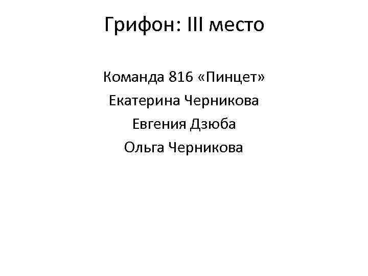Грифон: III место Команда 816 «Пинцет» Екатерина Черникова Евгения Дзюба Ольга Черникова
