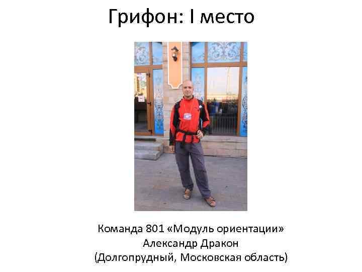 Грифон: I место Команда 801 «Модуль ориентации» Александр Дракон (Долгопрудный, Московская область)