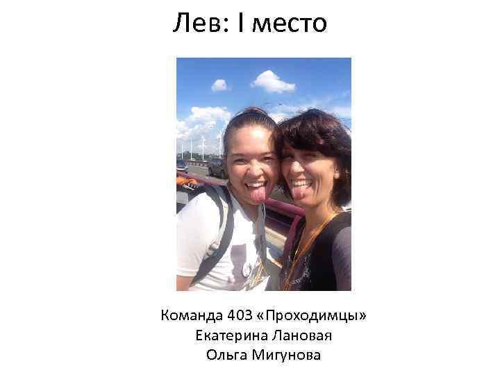 Лев: I место Команда 403 «Проходимцы» Екатерина Лановая Ольга Мигунова