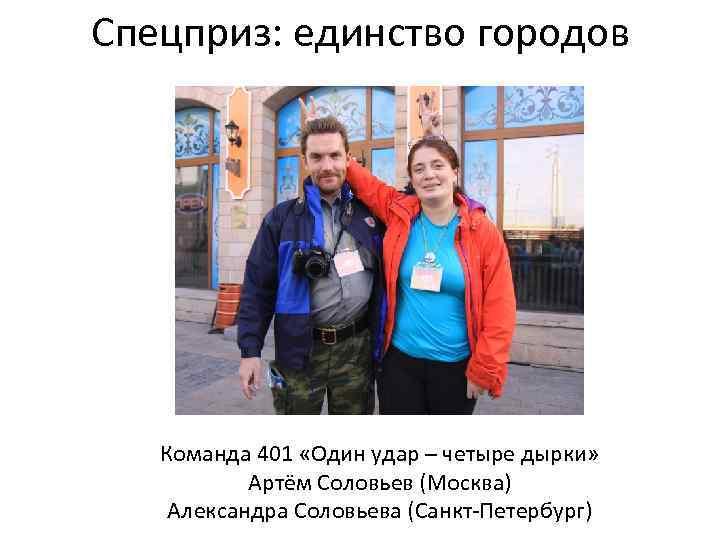 Спецприз: единство городов Команда 401 «Один удар – четыре дырки» Артём Соловьев (Москва) Александра
