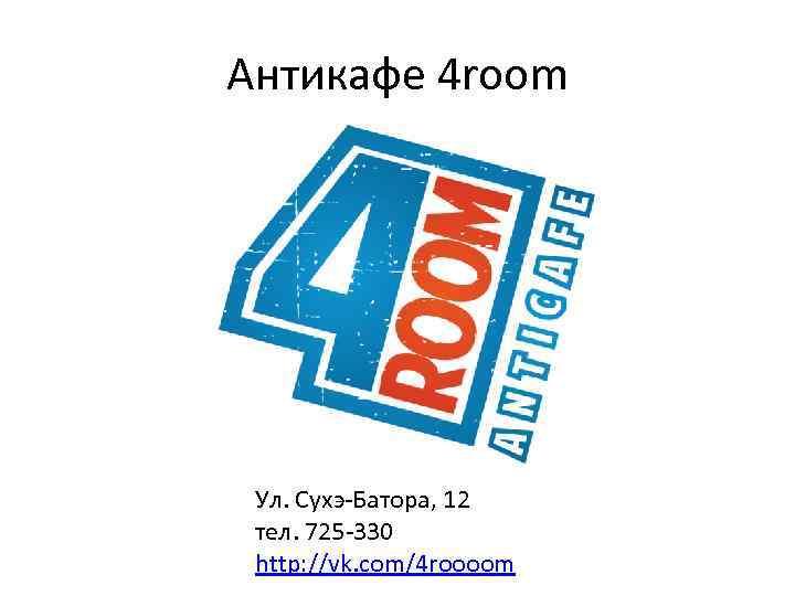 Антикафе 4 room Ул. Сухэ-Батора, 12 тел. 725 -330 http: //vk. com/4 roooom