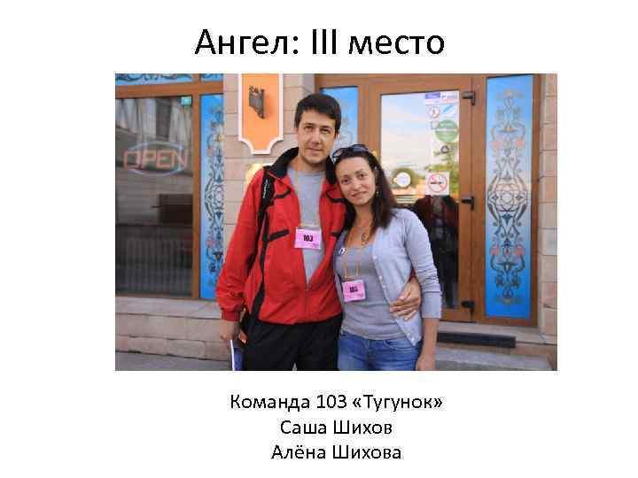 Ангел: III место Команда 103 «Тугунок» Саша Шихов Алёна Шихова