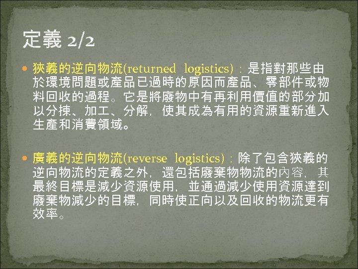 定義 2/2 狹義的逆向物流(returned logistics):是指對那些由 於環境問題或產品已過時的原因而產品、零部件或物 料回收的過程。它是將廢物中有再利用價值的部分加 以分揀、加 、分解,使其成為有用的資源重新進入 生產和消費領域。 廣義的逆向物流(reverse logistics):除了包含狹義的 逆向物流的定義之外,還包括廢棄物物流的內容,其 最終目標是減少資源使用,並通過減少使用資源達到 廢棄物減少的目標,同時使正向以及回收的物流更有