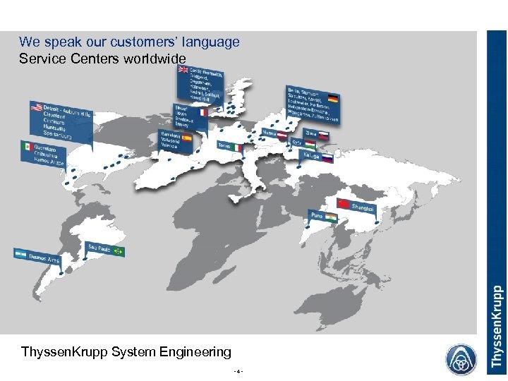 Thyssen. Krupp System Engineering - 4 - Thyssen. Krupp We speak our customers' language