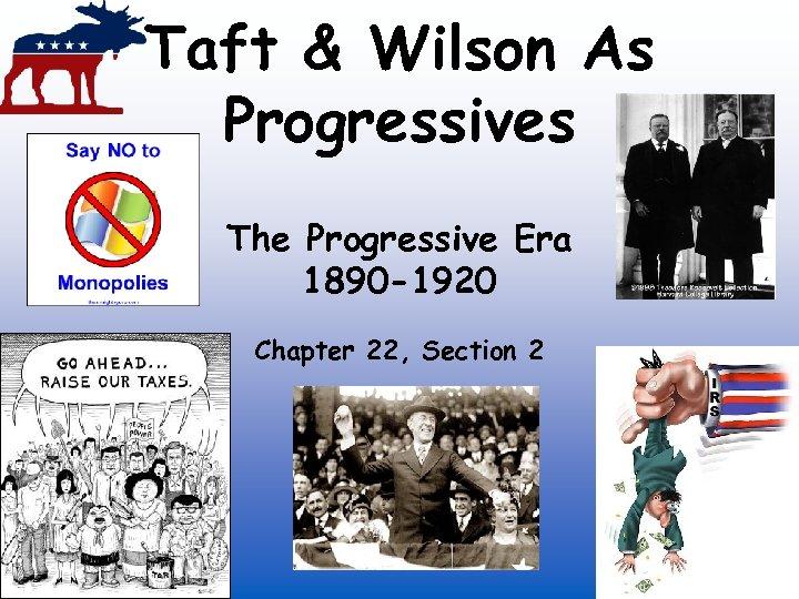 Taft & Wilson As Progressives The Progressive Era 1890 -1920 Chapter 22, Section 2