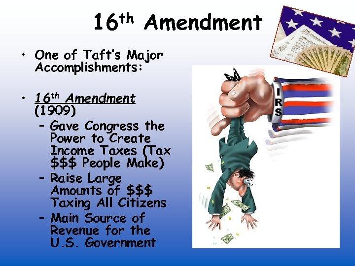 th 16 Amendment • One of Taft's Major Accomplishments: • 16 th Amendment (1909)