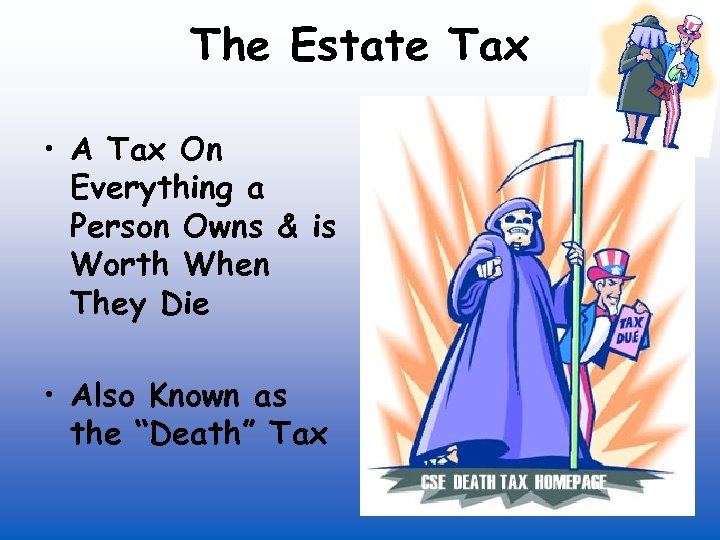 The Estate Tax • A Tax On Everything a Person Owns & is Worth