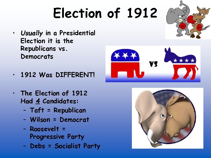 Election of 1912 • Usually in a Presidential Election it is the Republicans vs.