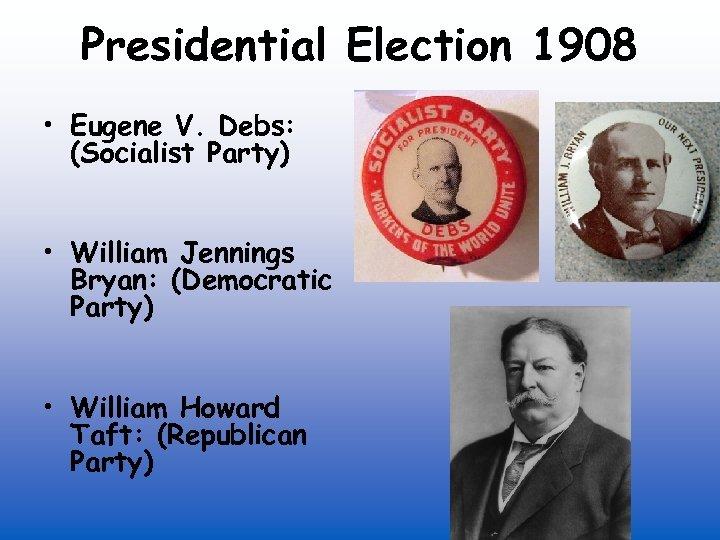 Presidential Election 1908 • Eugene V. Debs: (Socialist Party) • William Jennings Bryan: (Democratic