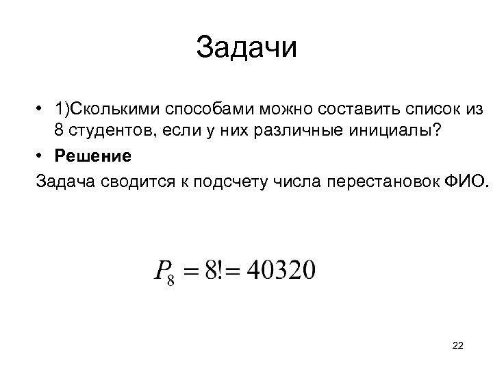 Задачи • 1)Сколькими способами можно составить список из 8 студентов, если у них различные