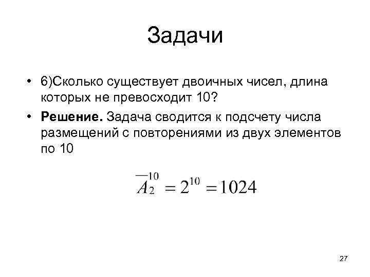 Задачи • 6)Сколько существует двоичных чисел, длина которых не превосходит 10? • Решение. Задача