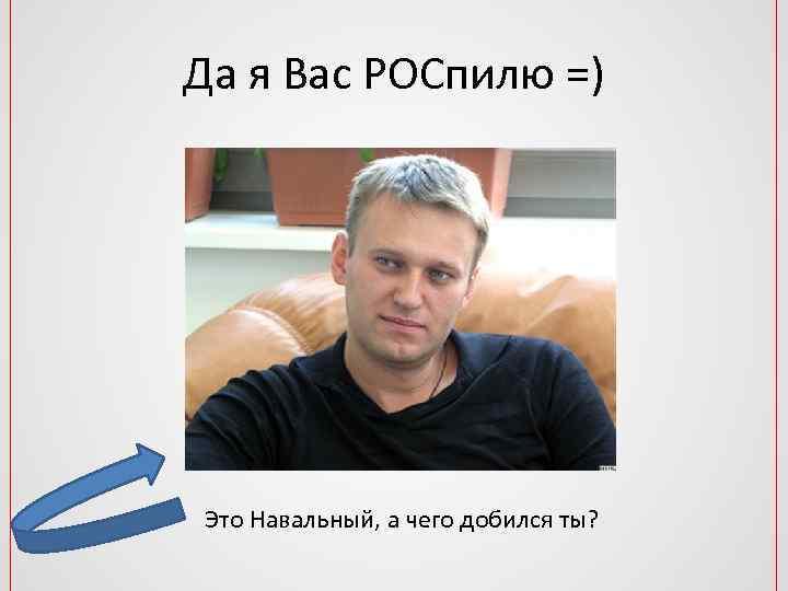 Да я Вас РОСпилю =) Это Навальный, а чего добился ты?