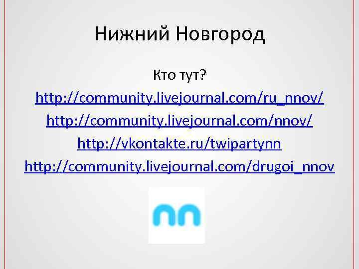 Нижний Новгород Кто тут? http: //community. livejournal. com/ru_nnov/ http: //community. livejournal. com/nnov/ http: //vkontakte.