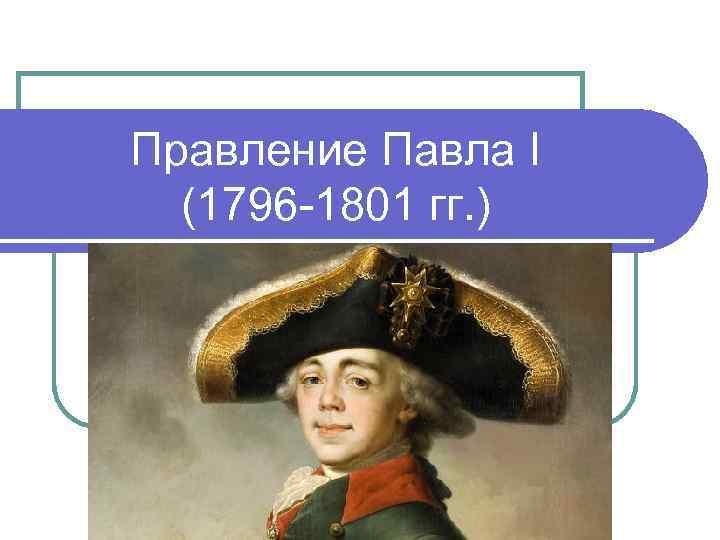 Правление Павла I (1796 1801 гг. )