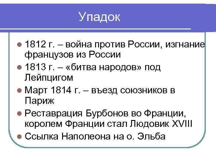 Упадок l 1812 г. – война против России, изгнание французов из России l 1813