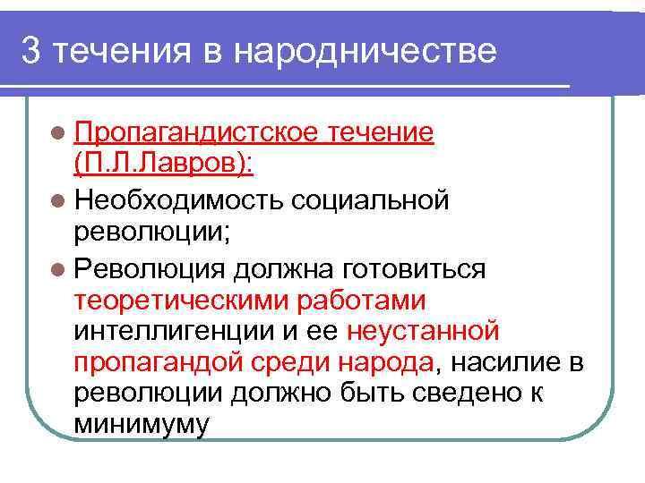 3 течения в народничестве l Пропагандистское течение (П. Л. Лавров): l Необходимость социальной революции;