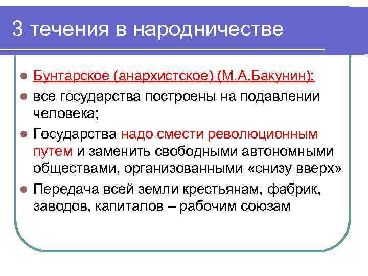 3 течения в народничестве Бунтарское (анархистское) (М. А. Бакунин): l все государства построены на
